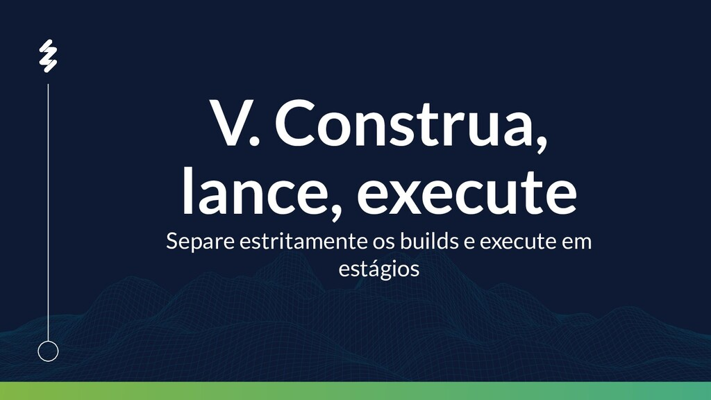 V. Construa, lance, execute Separe estritamente...