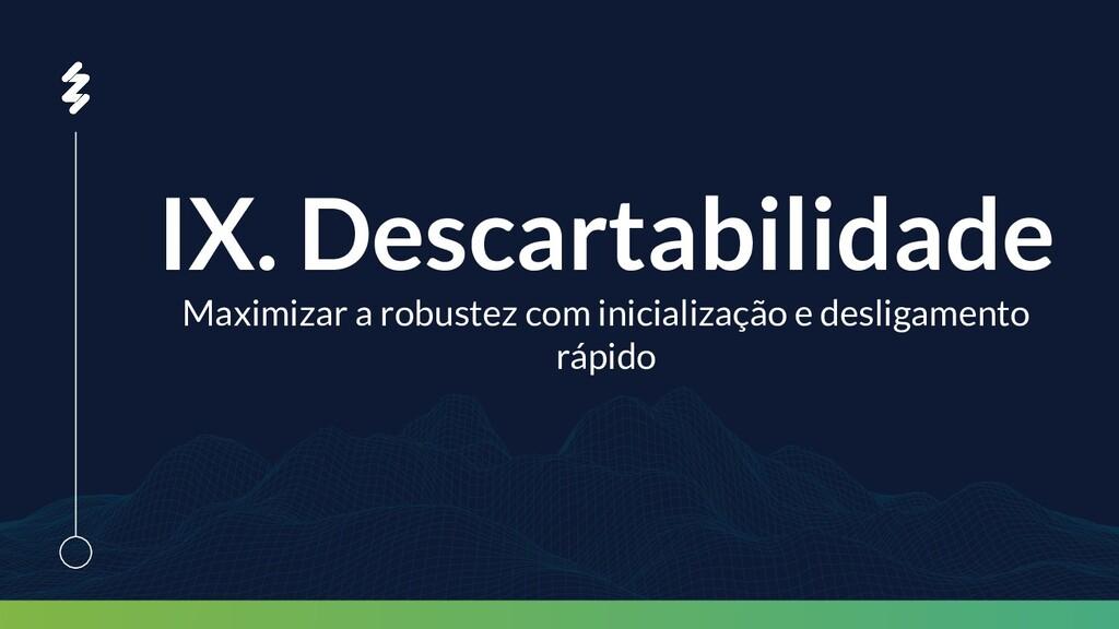 IX. Descartabilidade Maximizar a robustez com i...