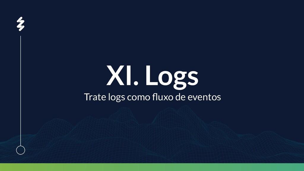 XI. Logs Trate logs como fluxo de eventos