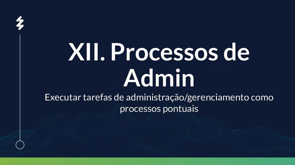 XII. Processos de Admin Executar tarefas de adm...