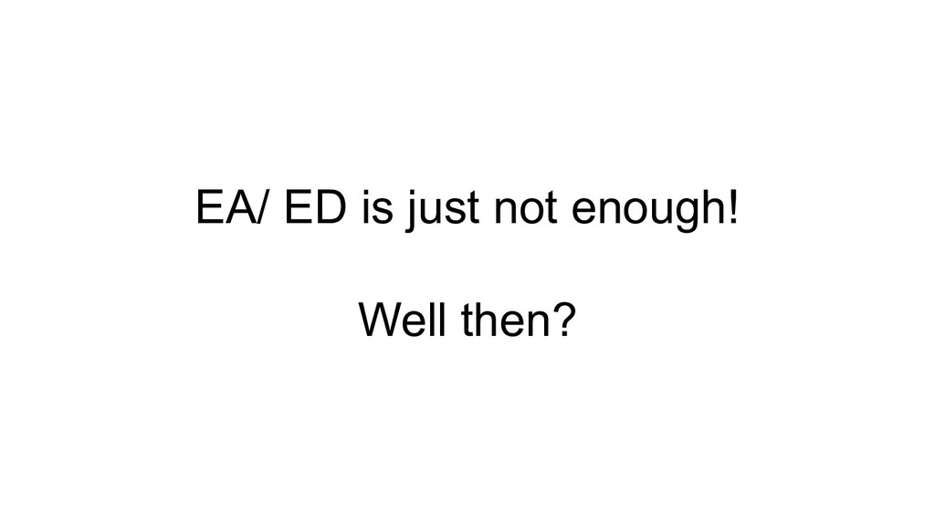EA/ ED is just not enough! Well then?