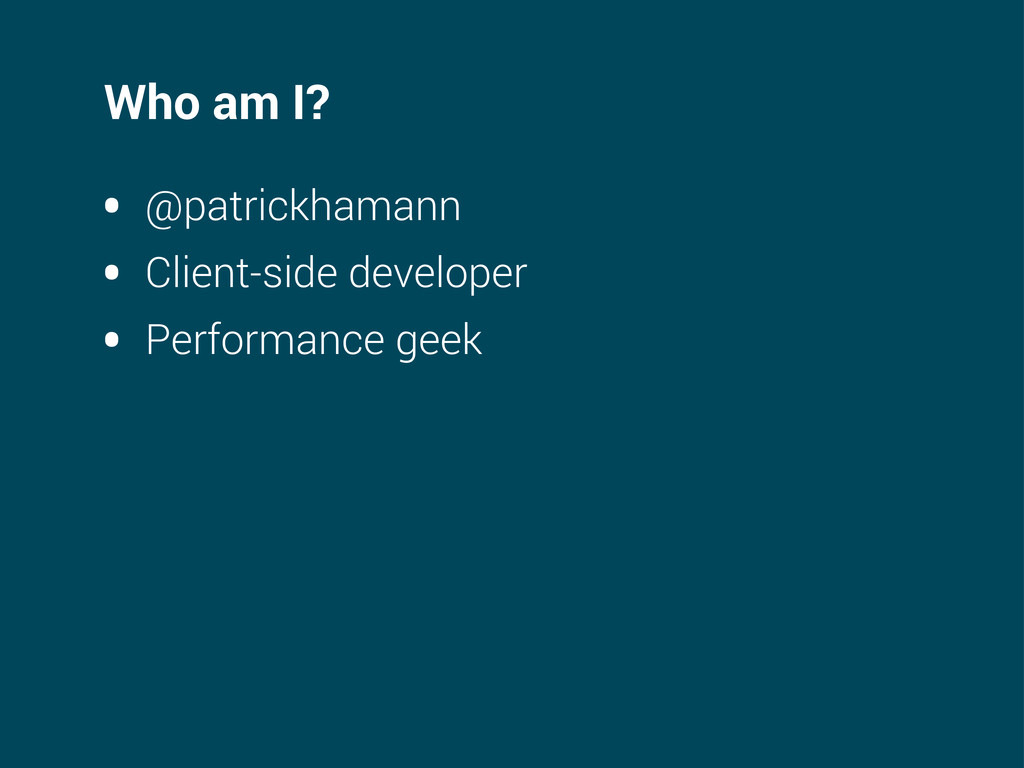 Who am I? • @patrickhamann • Client-side develo...