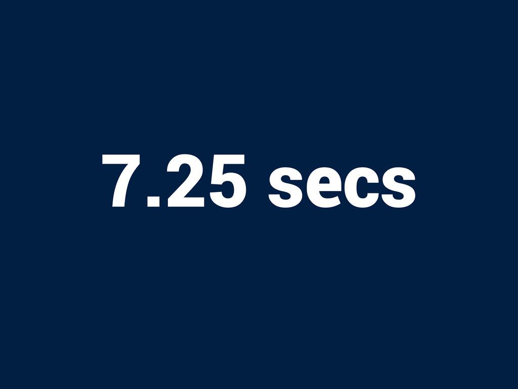 7.25 secs