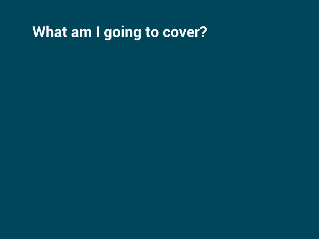 What am I going to cover?