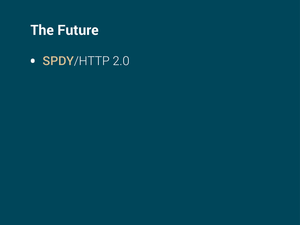 The Future • SPDY/HTTP 2.0