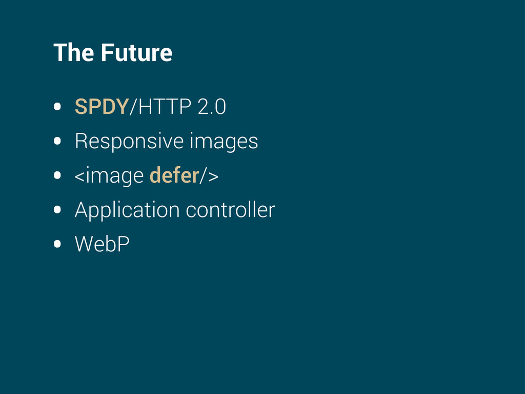 The Future • SPDY/HTTP 2.0 • Responsive images ...