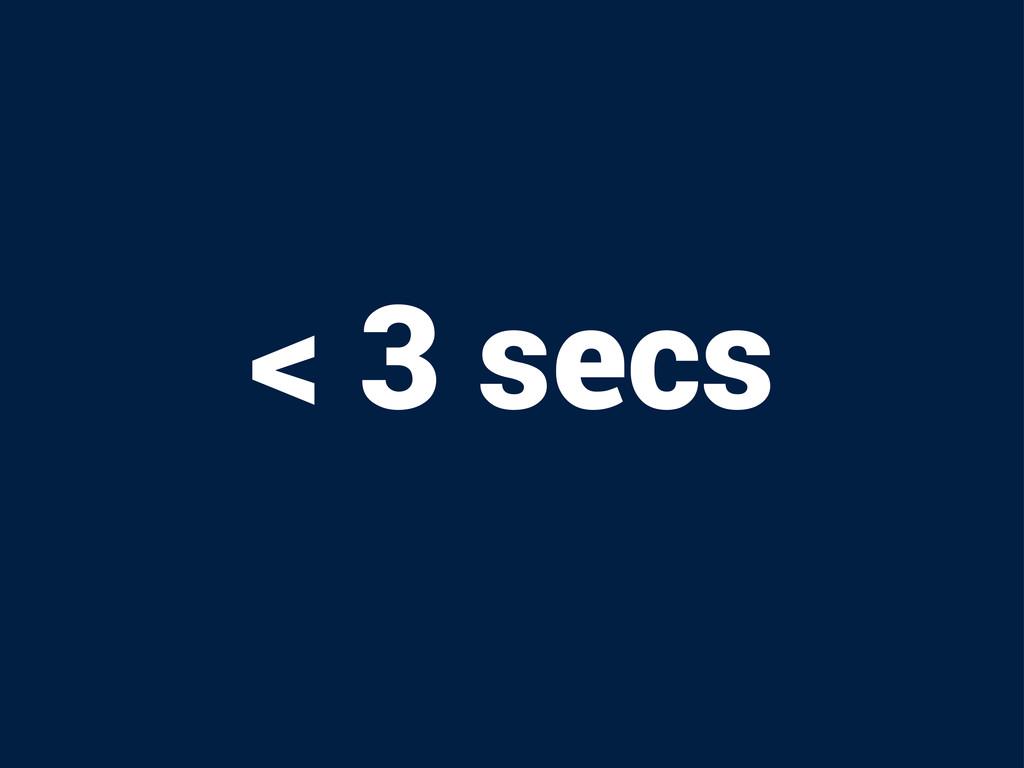 < 3 secs