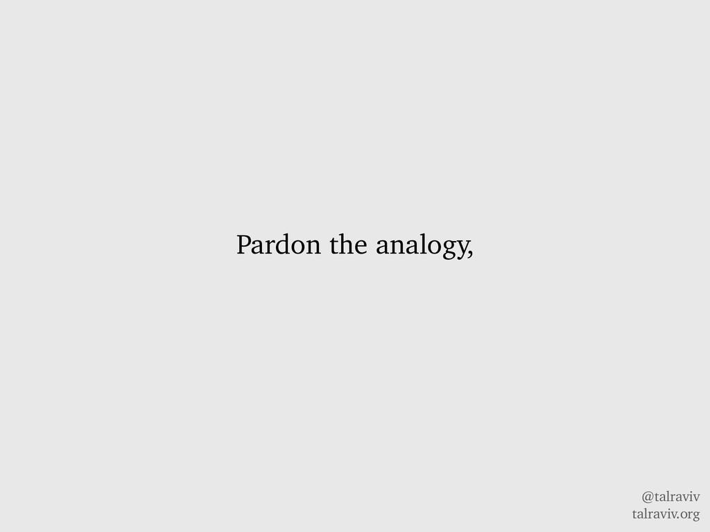 @talraviv talraviv.org Pardon the analogy,