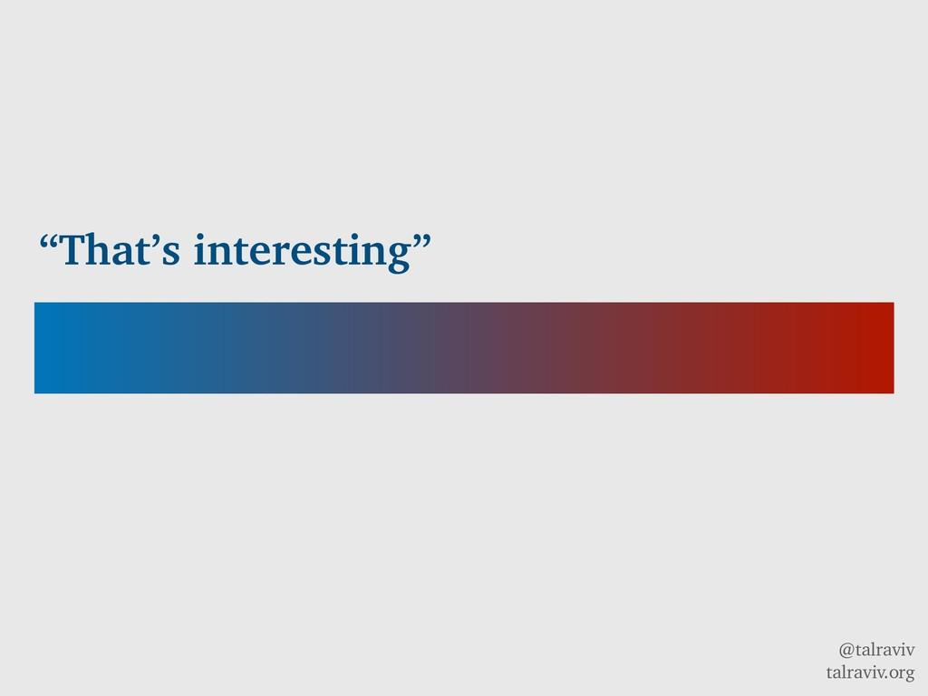 "@talraviv talraviv.org ""That's interesting"""