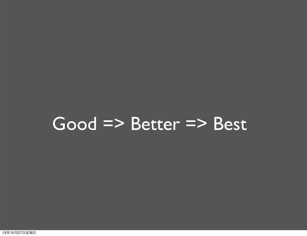 Good => Better => Best 13年10月27⽇日星期⽇日