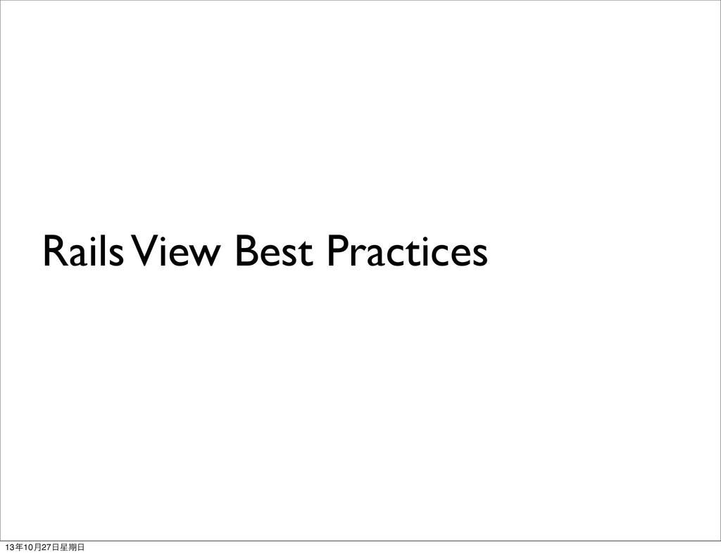 Rails View Best Practices 13年10月27⽇日星期⽇日