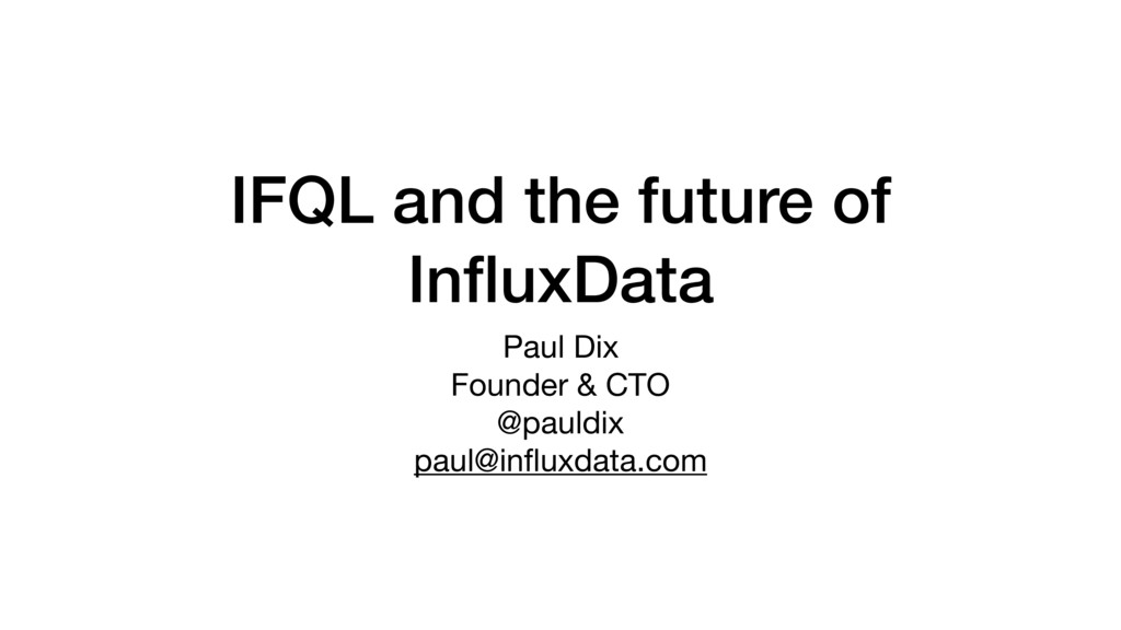 IFQL and the future of InfluxData Paul Dix  Foun...