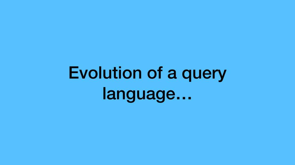 Evolution of a query language…