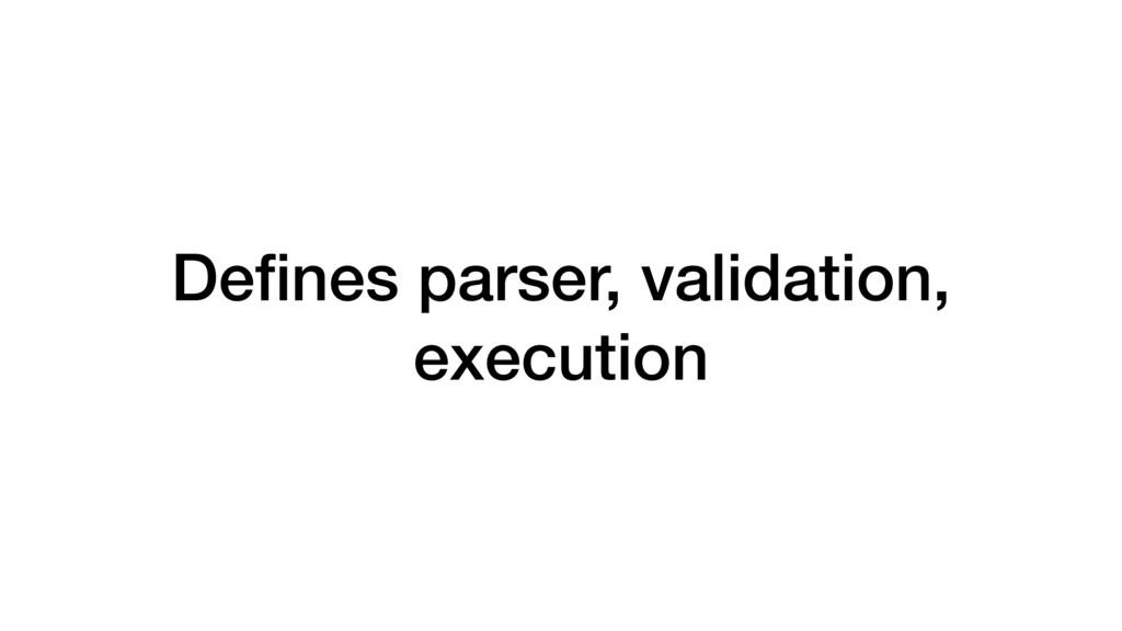 Defines parser, validation, execution