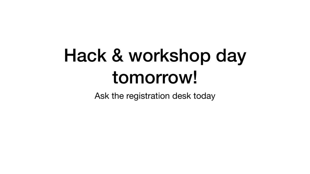 Hack & workshop day tomorrow! Ask the registrat...