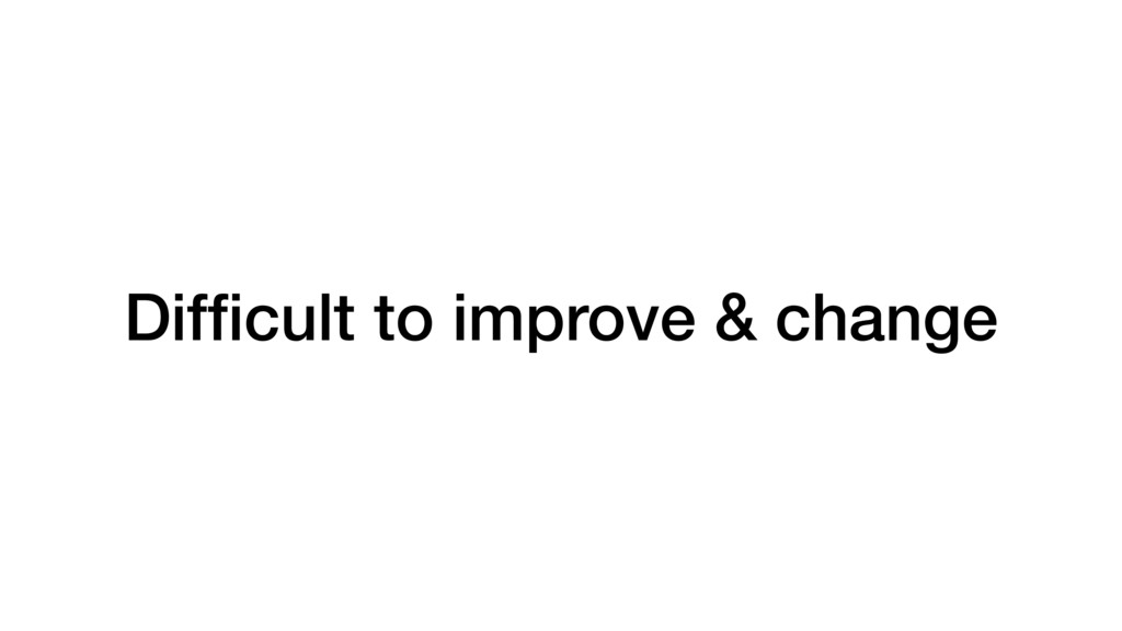 Difficult to improve & change