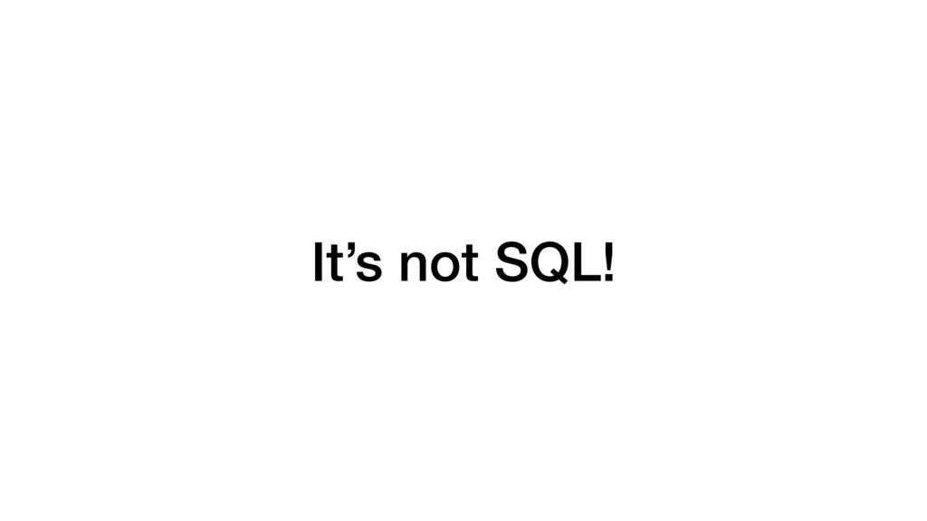 It's not SQL!