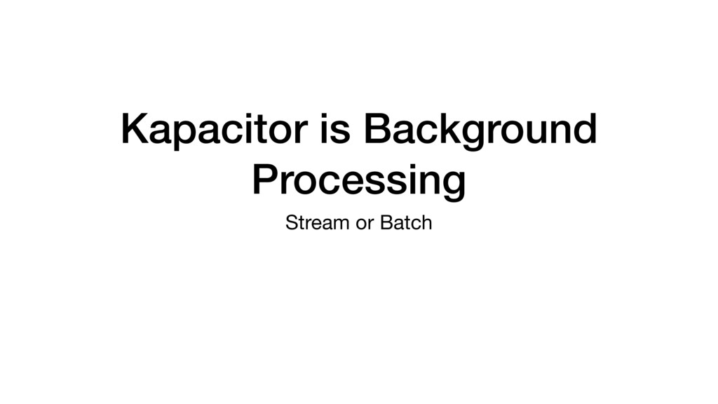 Kapacitor is Background Processing Stream or Ba...