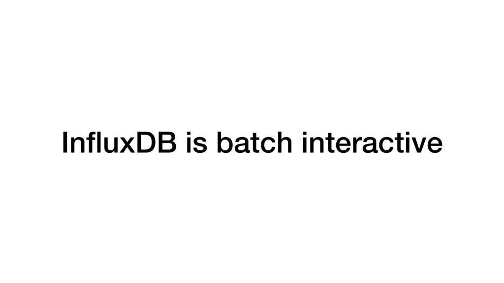 InfluxDB is batch interactive