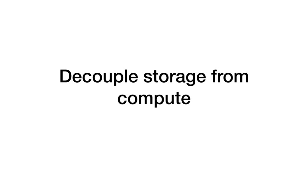 Decouple storage from compute