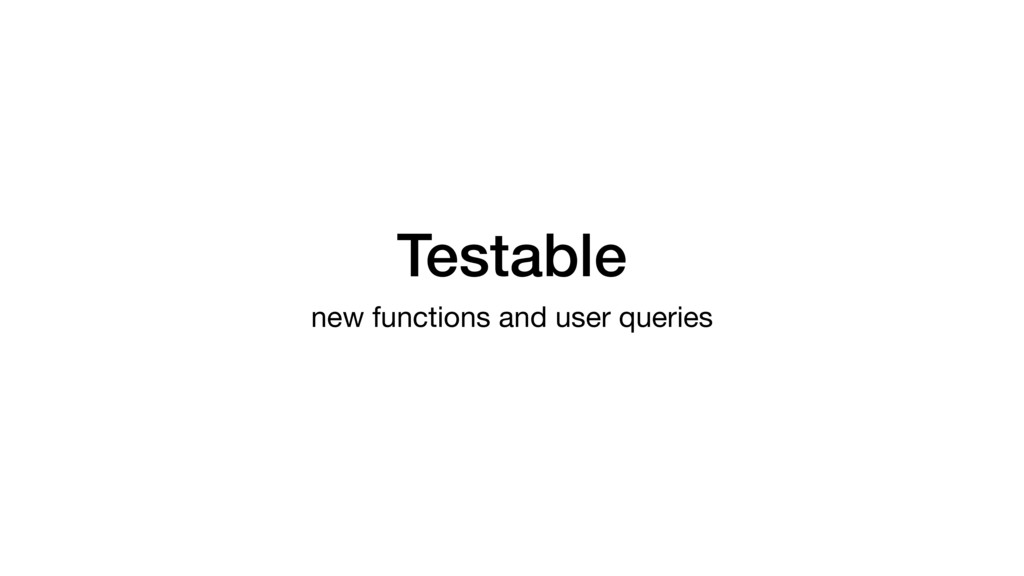 Testable new functions and user queries