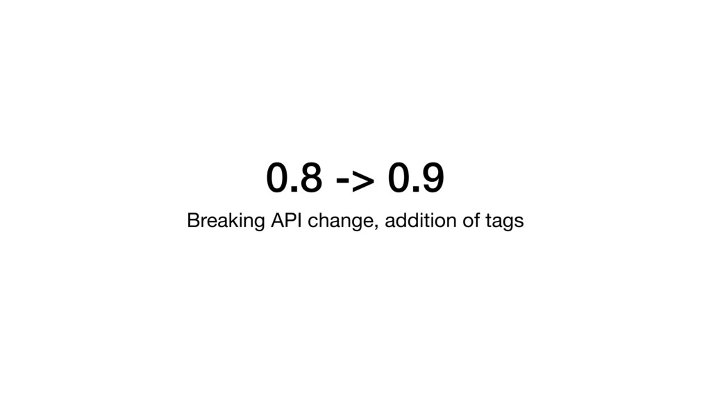 0.8 -> 0.9 Breaking API change, addition of tags