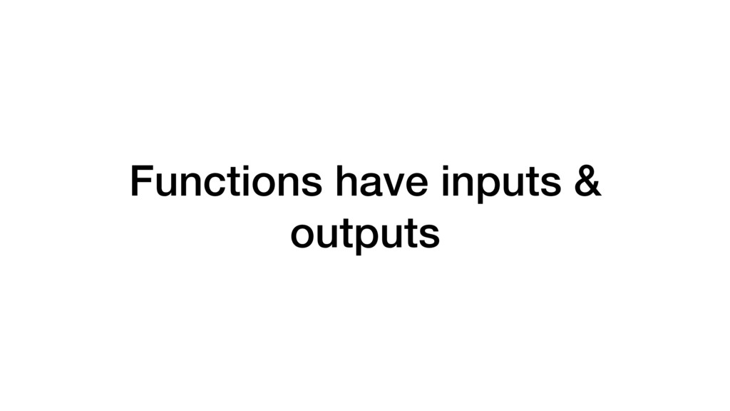 Functions have inputs & outputs