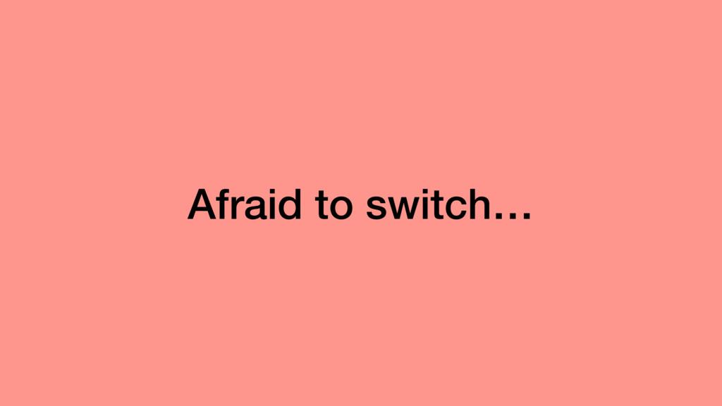 Afraid to switch…