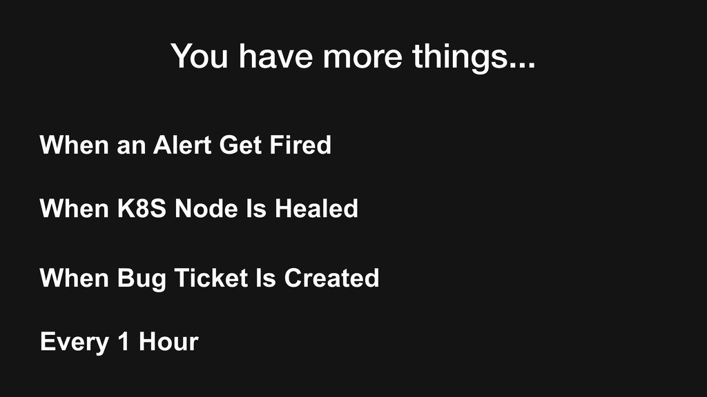 You have more things... When an Alert Get Fired...