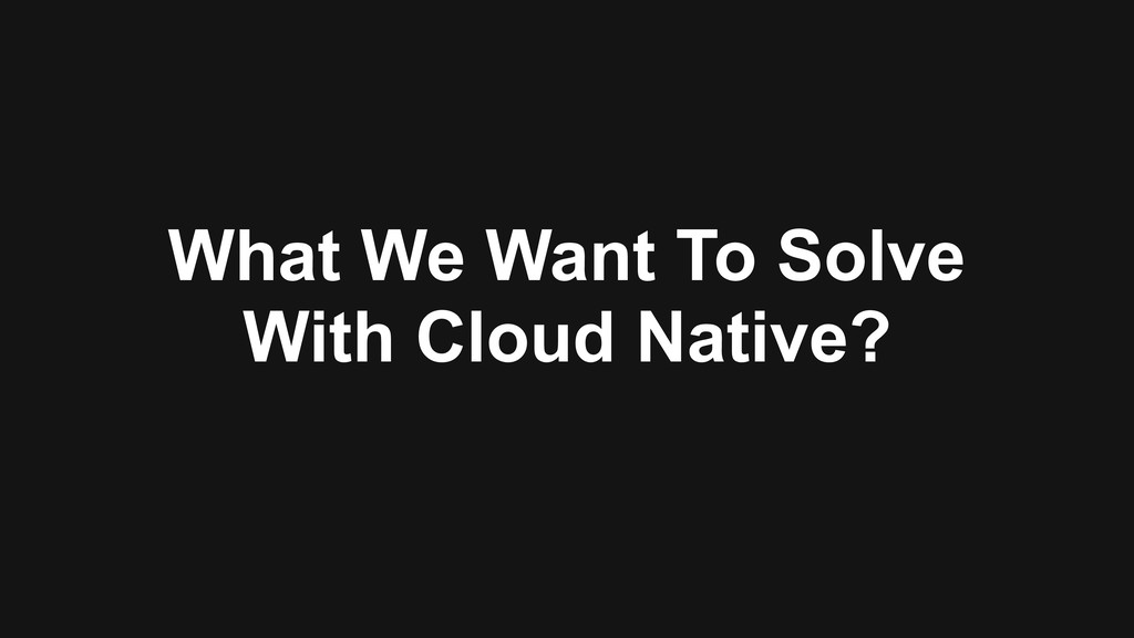 What We Want To Solve With Cloud Native?
