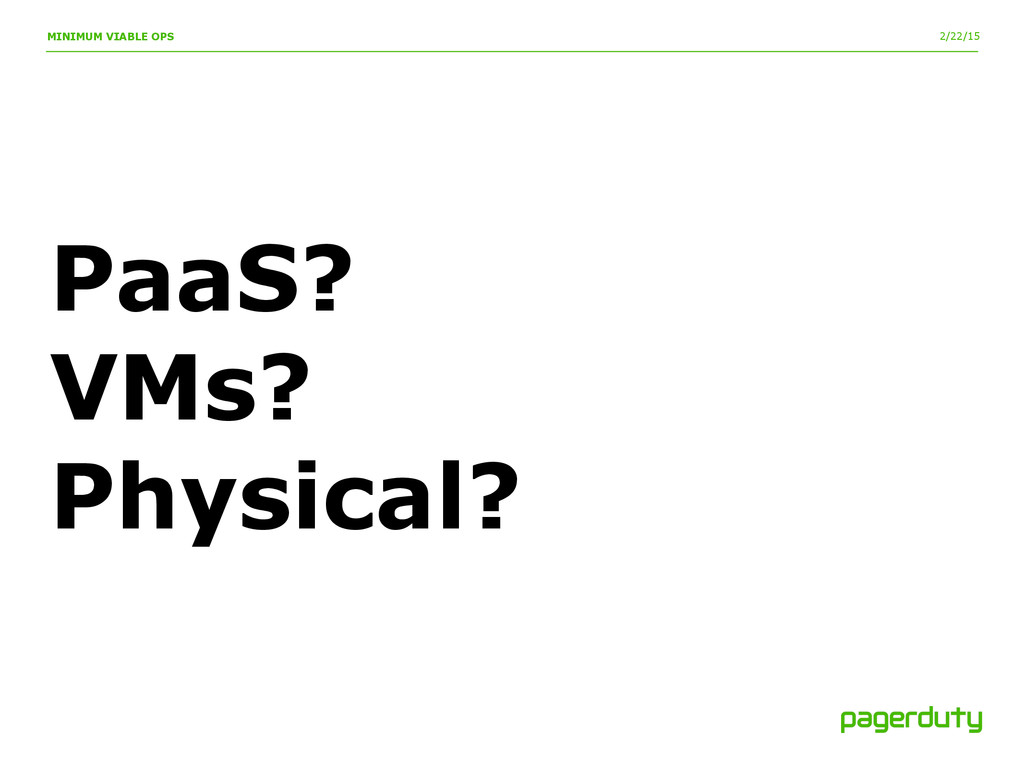 2/22/15 MINIMUM VIABLE OPS PaaS? VMs? Physical?