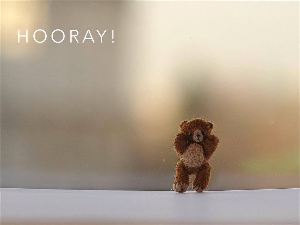 H O O R AY !