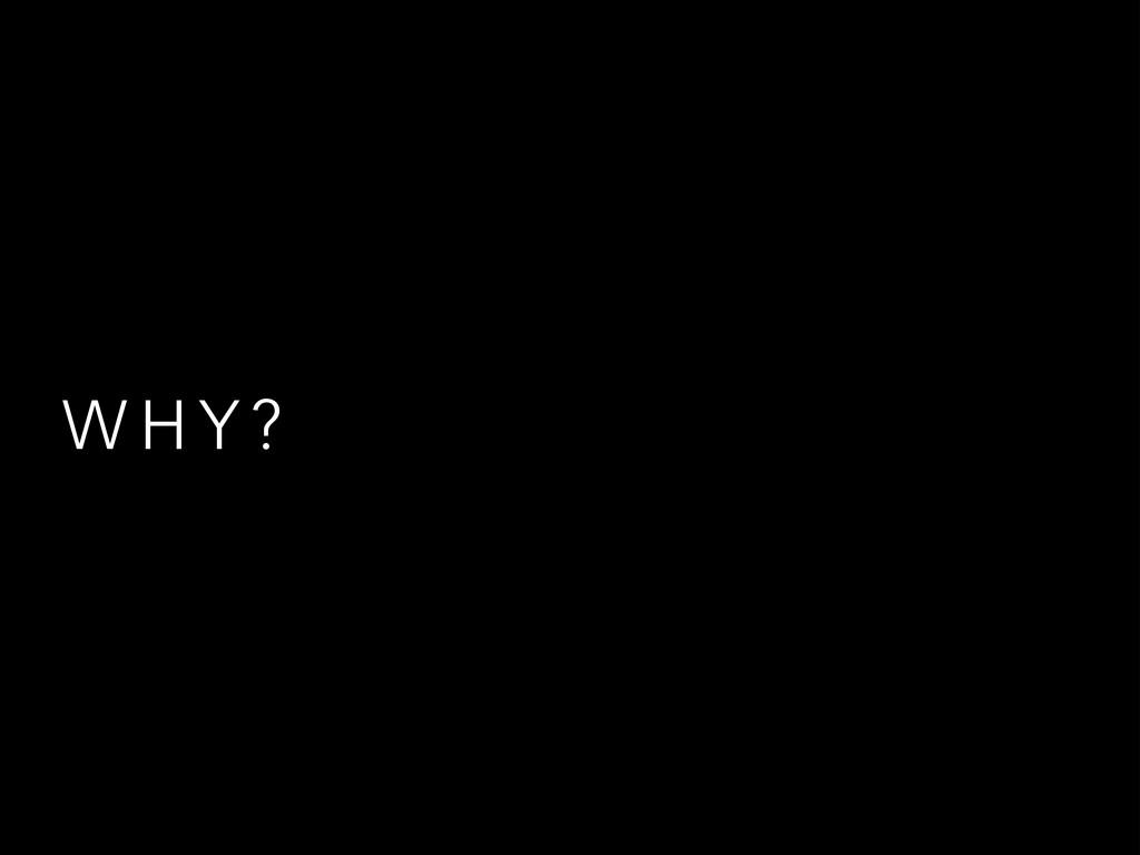 W H Y ?