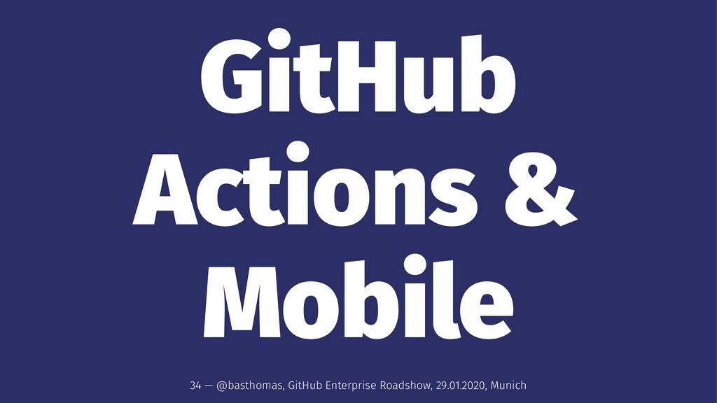 GitHub Actions & Mobile 34 — @basthomas, GitHub...