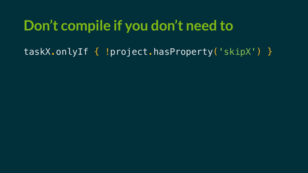 Don't compile if you don't need to taskX.onlyIf...