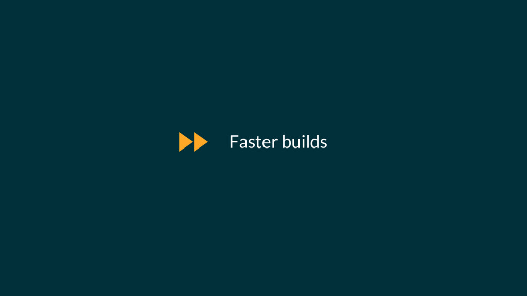 Faster builds $