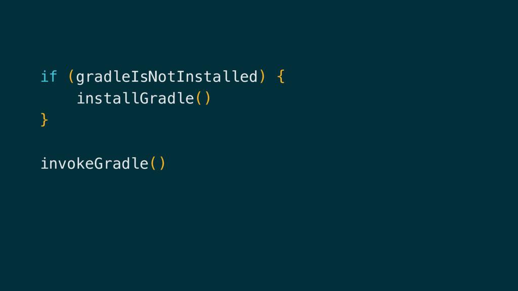 if (gradleIsNotInstalled) { installGradle() } i...