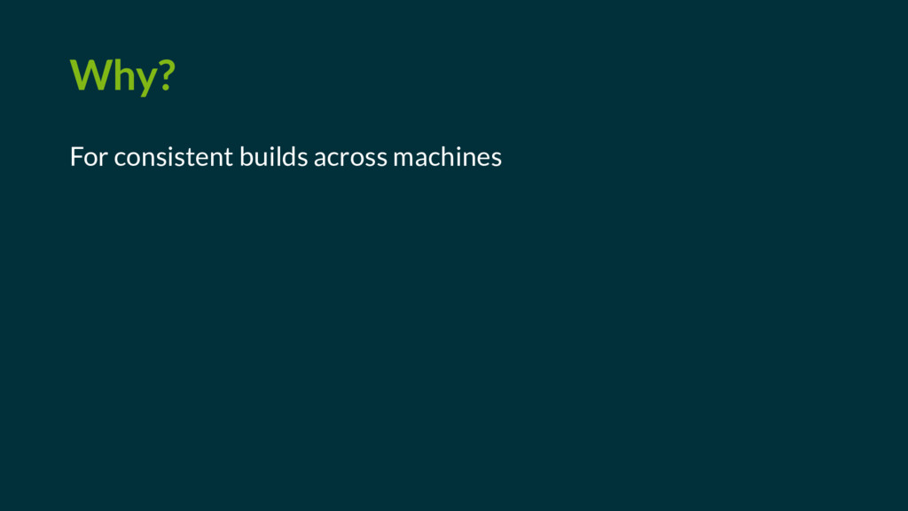 Why? For consistent builds across machines