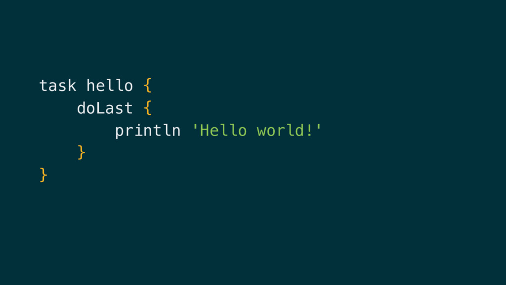 task hello { doLast { println 'Hello world!' } }