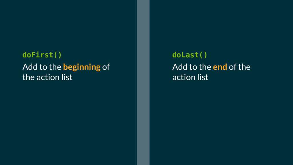 doFirst() Add to the beginning of the action li...