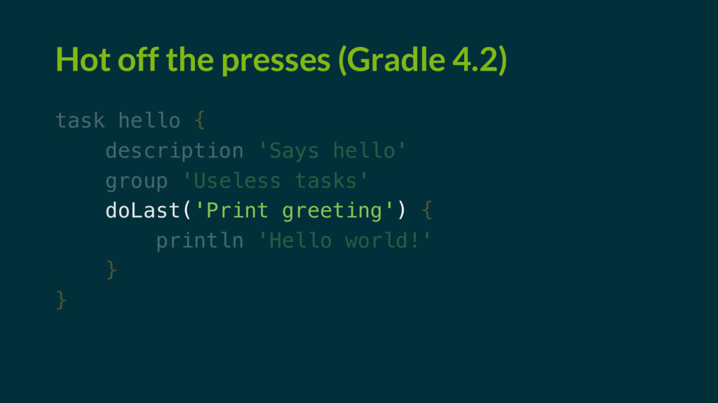 Hot off the presses (Gradle 4.2) task hello { d...