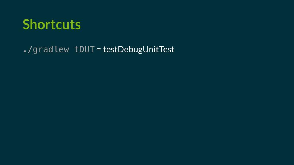 Shortcuts ./gradlew tDUT = testDebugUnitTest