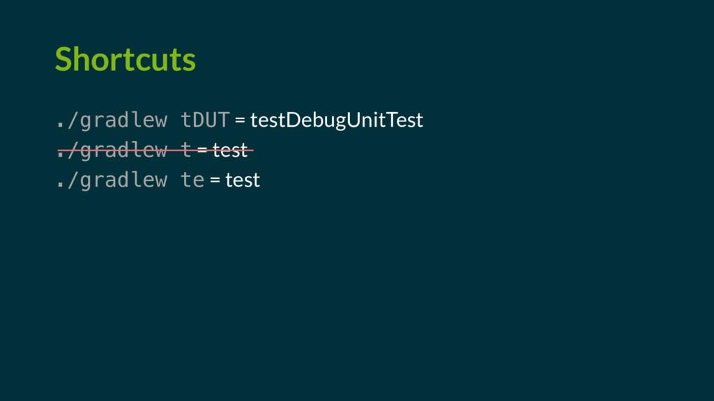 Shortcuts ./gradlew tDUT = testDebugUnitTest ./...
