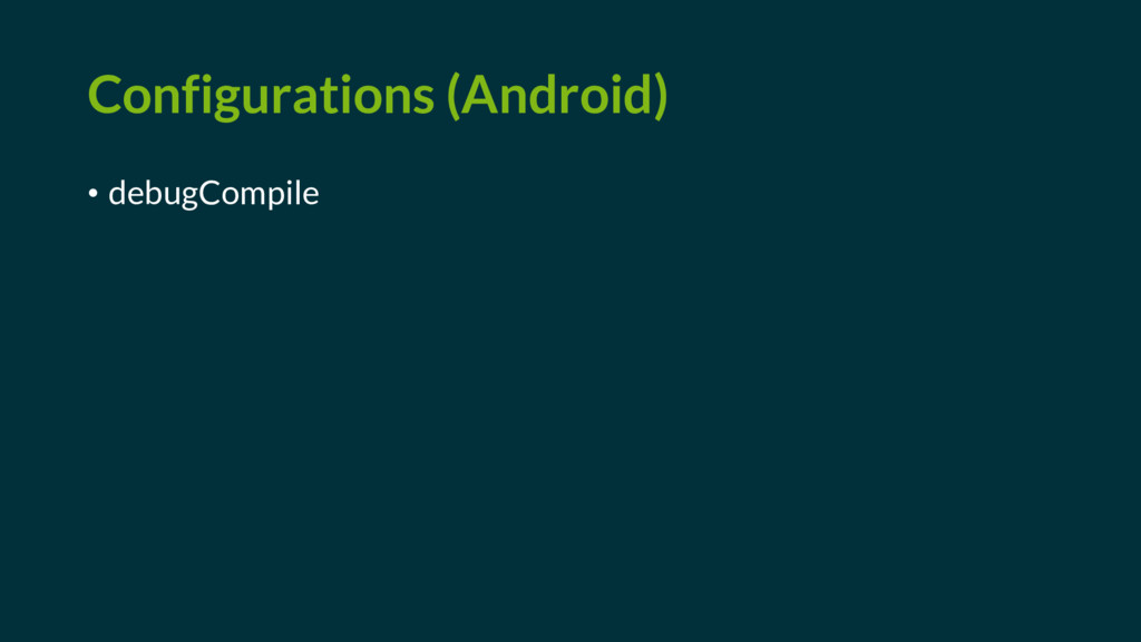 Configurations (Android) • debugCompile
