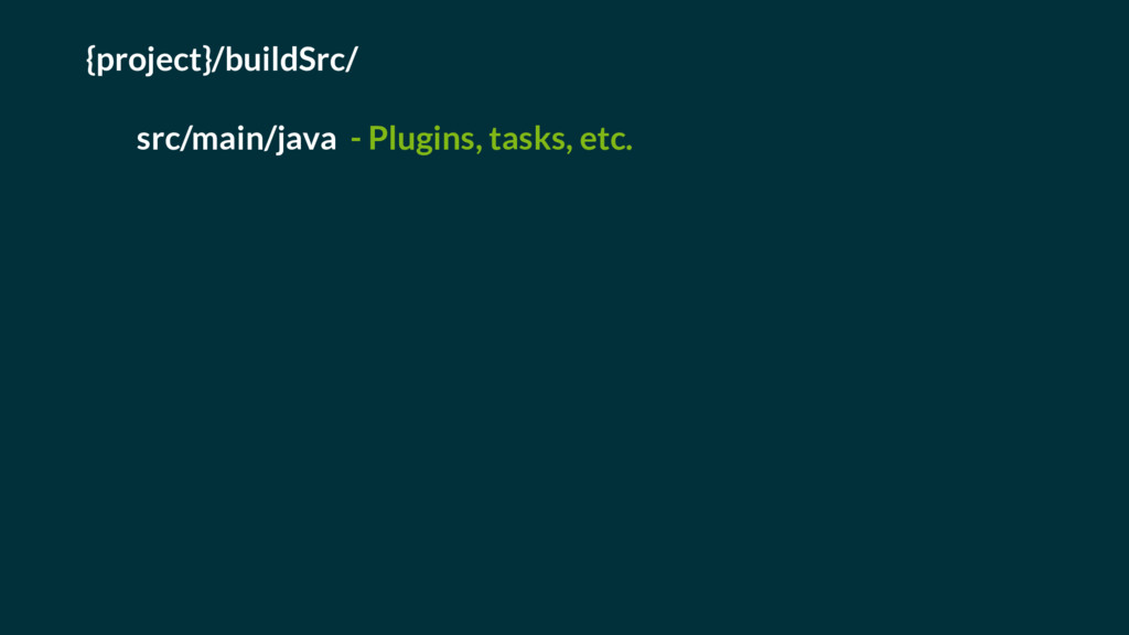 {project}/buildSrc/ src/main/java - Plugins, ta...