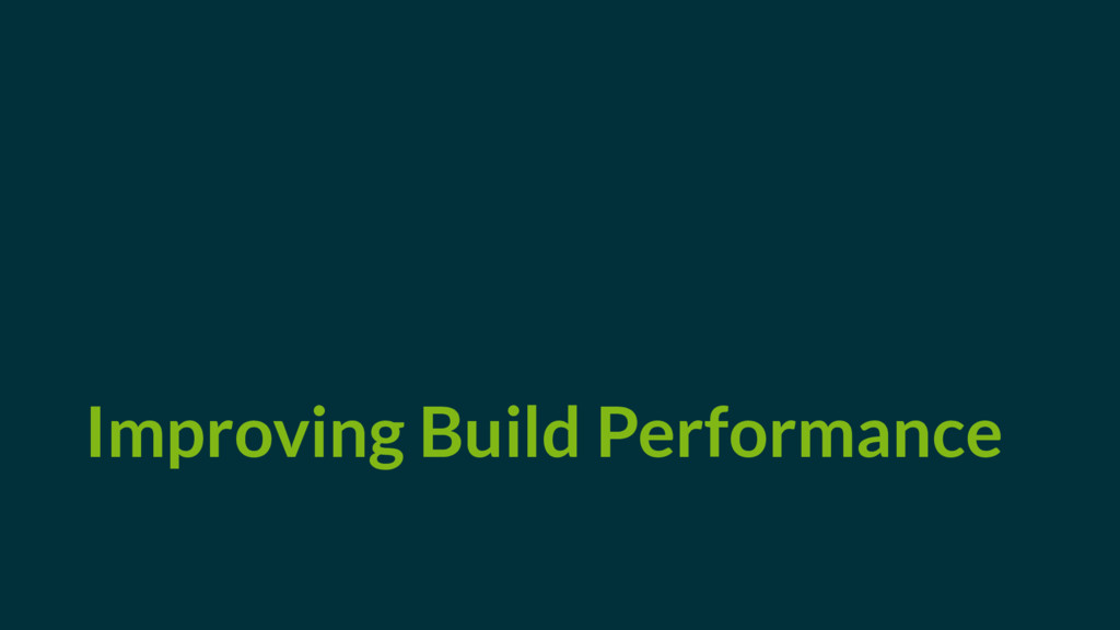 Improving Build Performance