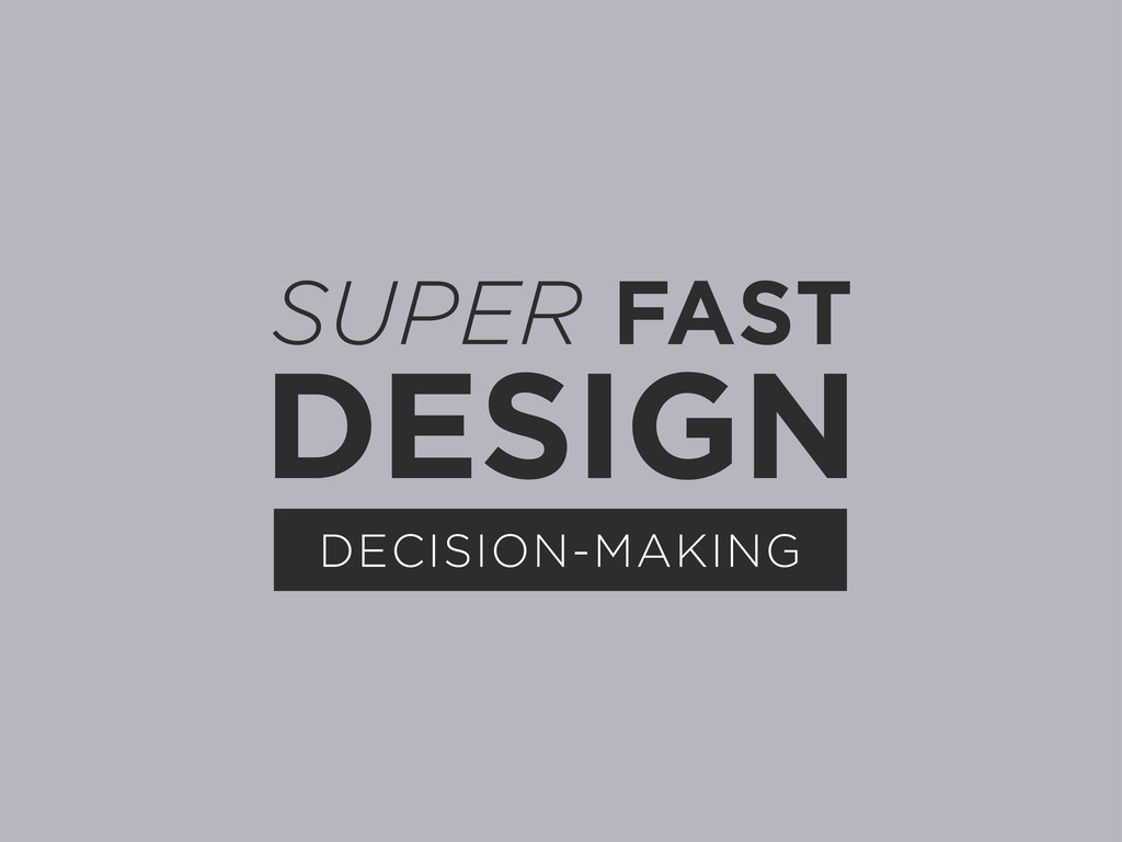 SUPER FAST DESIGN DECISION-MAKING