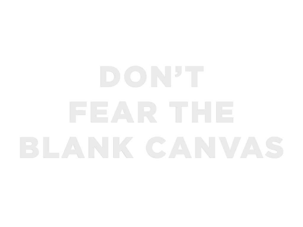 DON'T FEAR THE BLANK CANVAS