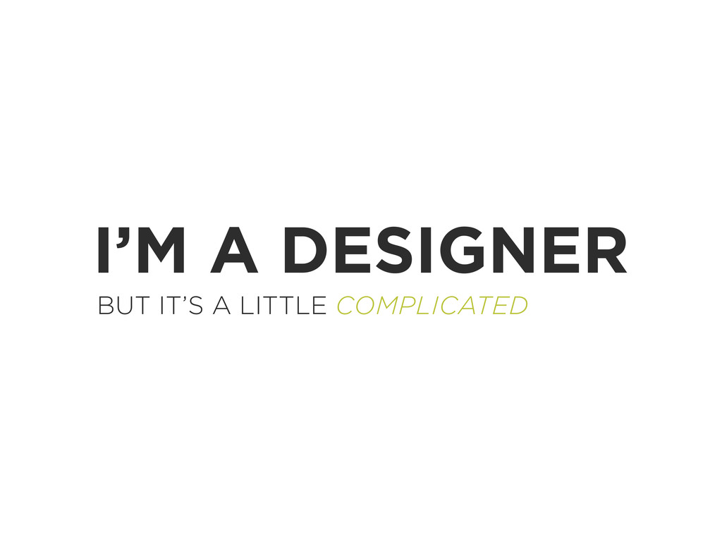 I'M A DESIGNER BUT IT'S A LITTLE COMPLICATED