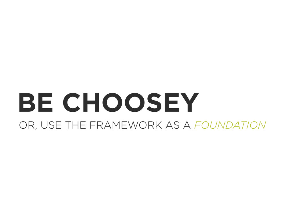 BE CHOOSEY OR, USE THE FRAMEWORK AS A FOUNDATION